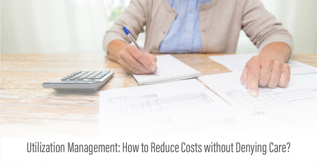 Utilization Management: How to Reduce Costs without Denying Care