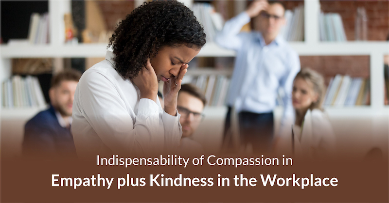 Indispensability of Compassion in Empathy plus Kindness in the Workplace